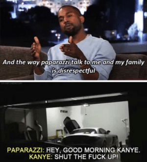 Good morning Kanye: And the way paparazzi talk tome and my family  is disrespectful  PAPARAZZI: HEY, GOOD MORNING KANYE.  KANYE: SHUT THE FUCK UP! Good morning Kanye