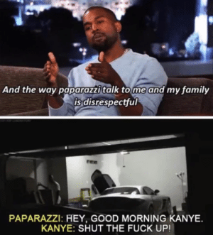 Good morning Kanye by LvlAndFarm MORE MEMES: And the way paparazzi talk tome and my family  is disrespectful  PAPARAZZI: HEY, GOOD MORNING KANYE  KANYE: SHUT THE FUCK UP! Good morning Kanye by LvlAndFarm MORE MEMES