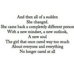 Too Much, Girl, and Outlook: And then all of a sudden  She changed.  She came back a completely different person  With a new mindset, a new outlook,  A new soul  The girl that once cared way too much  About everyone and everything  No longer cared at all https://iglovequotes.net/
