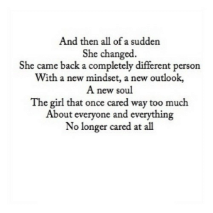 https://iglovequotes.net/: And then all of a sudden  She changed.  She came back a completely different person  With a new mindset, a new outlook,  A new soul  The girl that once cared way too much  About everyone and everything  No longer cared at all https://iglovequotes.net/