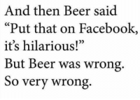 """Its Hilarious: And then Beer said  Put that on Facebook,  it's hilarious!""""  But Beer was wrong.  So very wrong"""