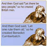 """God, Memes, and Sexy: And then God said """"Let there be  sexy people,"""" so he created  British men.  And then God said, """"Let  one rule them all,"""" so he  created Benedict  Cumberbatch. 😜"""