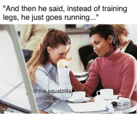 "Y Tho 😢😢😢 @the.squatzilla: And then he said, instead of training  legs, he just goes running...""  @the squatzilla Y Tho 😢😢😢 @the.squatzilla"