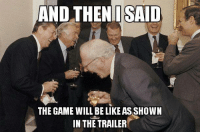 and then: AND THEN I SAID  THE GAME WILL BELIKEASSHOWN  IN THE TRAILER