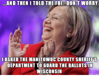 Manitowoc County: AND THEN I TOLD THE FBI: DONDT WORRY  I ASKED THE MANITOWOC COUNTY SHERIFFS  DEPARTMENT TO GUARD THE BALLOTS IN  WISCONSIN