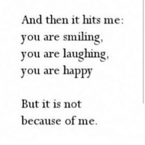 https://iglovequotes.net/: And then it hits me:  you are smiling,  you are laughing,  you are happy  But it is not  because of me. https://iglovequotes.net/