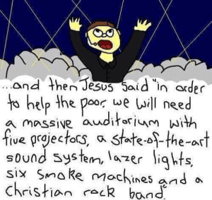 NOT!: and then Jesus Said in arder  to help the poor we Lil need  nssive awditorlenm with  five prjectos, a state-o-the-art  sound Systen, la zer iqht  six Sma ke mochines and a  christian CLR band NOT!