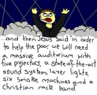 "I think this might be based on ""Fake Scripture."": and then Jesus Said in order  to help the poor we will need  a massive auditorium with  five prajectors State-os-the-art  sound system, lazer lights  six smoke machines and a  christian rack band I think this might be based on ""Fake Scripture."""