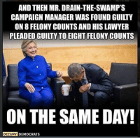 Hillary Clinton, Lawyer, and Memes: AND THEN MR. DRAIN-THE-SWAMP'S  CAMPAIGN MANAGER WAS FOUND GUILTY  ON 8 FELONY COUNTS AND HIS LAWYER  PLEADED GUILTY TO EIGHT FELONY COUNTS  ON THE SAME DAY!  OCCUPY DEMOCRATS Same, same but different: A photo of Barack Obama and Hillary Clinton having a laugh was s... #memeorable #memes