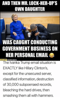 (GC): AND THEN MR. LOCK-HER-UP'S  OWN DAUGHTER  WAS CAUGHT CONDUCTING  GOVERNMENT BUSINESS ON  HER PERSONAL EMAIL  The lvanka Trump email situation is  EXACTLY like Hillary Clinton's,  except for the unsecured server,  classified information, destruction  of 30,000 subpoenaed records,  bleaching the hard drives, then  smashing them all with hammers.  UPY DEMOCRATS (GC)