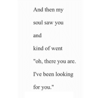 "http://iglovequotes.net/: And then my  soul saw you  and  kind of went  ""oh, there you are  I've been looking  for you.'"" http://iglovequotes.net/"