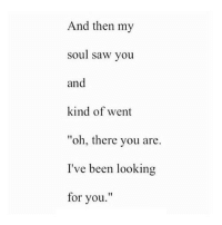 "http://iglovequotes.net/: And then my  soul saw you  and  kind of went  ""oh, there you are.  I've been looking  for you"" http://iglovequotes.net/"