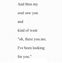 "http://iglovequotes.net/: And then my  soul saw you  and  kind of went  ""oh, there you are.  I've been looking  for you."" http://iglovequotes.net/"