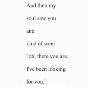 "Saw, Http, and Been: And then my  soul saw you  and  kind of went  ""oh, there you are.  I've been looking  for vou"" http://iglovequotes.net/"