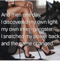 <3 just like that xo thank you Ambitchous <3: And then one day,  I discovered my own light,  my own inner-gangster.  I snatched my power back  and the Game changed <3 just like that xo thank you Ambitchous <3