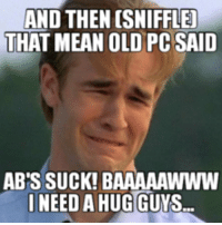 Deez: AND THEN OSNIFFLEJ  THAT MEAN OLD PC SAID  AB'S SUCK! BAAAAAWWW  I NEED AHUGGUYS