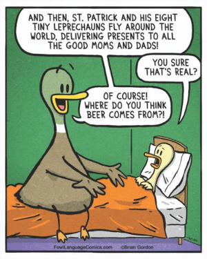 Beer, Memes, and Moms: AND THEN, ST. PATRICK AND HIS EIGHT  TINY LEPRECHAUNS FLY AROUND THE  WORLD, DELIVERING PRESENTS TO ALL  THE GOOD MOMS AND DADS!  YOU SURE  THAT'S REAL?  OF COURSE!  WHERE D0 YOU THINK  BEER COMES FROM?!  AN  FowlLanguageComics.com  ©Brian Gordon Makes sense, I think. ☘️