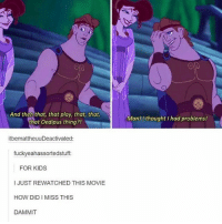 Memes, 🤖, and Mother: And then that, that play, that, that,  that oedipus thing?!  itbemattheuuDeactivated:  fuckyeahassortedstuff:  FOR KIDS  I JUST REWATCHED THIS MOVIE  HOW DID I MISS THIS  DAMMIT  Man!tl thought had problems! 💥 [explanation: Hercules and Meg go out on a date to see the play 'Oedipus', and then Hercules cracks a joke about Oedipus' problems. Like, how Oedipus killed his father so he could marry his mother, quite literally a motherfucker. Herc, your god-like problems are nothing compared to that.]