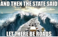 AND THEN THE STATE SAID  LET THERE BE ROADS And then the State said..