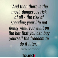 "Double tap if you agree!: ""And then there is the  most dangerous risk  of all the risk of  spending your life not  doing what you want on  the bet that you can buy  yourself the freedom to  do it later.""  Randy Komisar  found Double tap if you agree!"