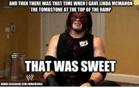 and then: AND THEN THERE WAS THAT TIMEWHENIGAVE LINDA MCMAHON  RAW  THE TOMBSTONE ATTHE TOP OF THE RAMP  THAT WAS SWEET  WWW FACEBOOK COM/WWEMEMES  quickmer  com