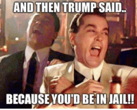 Jail: AND THEN TRUMP SAID.  BECAUSE YOUDBEIN JAIL!!