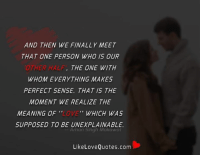 "Finals, Love, and Memes: AND THEN WE FINALLY MEET  THAT ONE PERSON WHO IS OUR  THE ONE WITH  WHOM EVERYTHING MAKES  PERFECT SENSE. THAT IS THE  MOMENT WE REALIZE THE  MEANING OF ""LOVE WHICH WAS  SUPPOSED TO BE UNEXPLAINABLE  Aman Singh Mokowat  LikeLove Quotes.com And then we finally meet that one person who is our 'other half', the one with whom everything makes perfect sense."