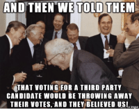 The joke's on us!: AND THEN WE TOLD THEM  THAT VOTING FOR A THIRD PARTY  CANDIDATE WOULD BE THROWING AWAY  THEIR VOTES, AND THEY BELIEVED US!n  inngur The joke's on us!
