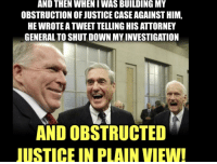 Plain View: AND THEN WHEN IWAS BUILDING MY  OBSTRUCTION OF JUSTICE CASE AGAINST HIM,  HE WROTE A TWEET TELLING HIS ATTORNEY  GENERAL TO SHUT DOWN MY INVESTIGATION  AND OBSTRUCTED  JUSTICE IN PLAIN VIEW!