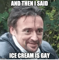 Ice Cream is Gay: AND THENI SAID  ICE CREAM IS GAY  imgflip.com Ice Cream is Gay