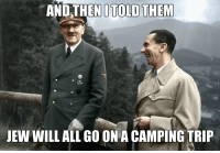hitler memes: AND THENI TOLD THEM  JEW WILLALL GO ON A CAMPING TRIP