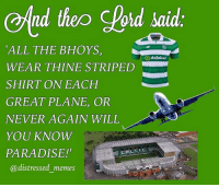 """this looks like a minion meme but honestly have u ever met a male celtic fan who hasnt worn his shirt on the plane at least once?? u havent: And theo lord said  ALL THE BHOYS  WEAR THINE STRIPED  SHIRT ON EACH  GREAT PLANE, OR  NEVER AGAIN WILL  YOU KNOW  PARADISE!  @ distressed memes  Odafabet  """"CEL ㄒㄧㄈ this looks like a minion meme but honestly have u ever met a male celtic fan who hasnt worn his shirt on the plane at least once?? u havent"""