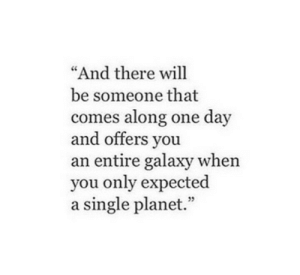 "Single, Galaxy, and One: And there will  be someone that  comes along one day  and offers vou  an entire galaxy when  you only expected  a single planet.""  05"