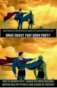 Best meme I've seen in a while.   #gothamcitymemes  -Alfred: AND THEREIS METROPOLIS, STAR CITY AND CENTRAL CITY  WHAT ABOUT THAT DARK PART  THAT IS GOTHAN CITY, I NEVER GO THERE BECAUSE  BATMAN HAS KRYPTONITE ANO A BO0K OF MATCHES Best meme I've seen in a while.   #gothamcitymemes  -Alfred