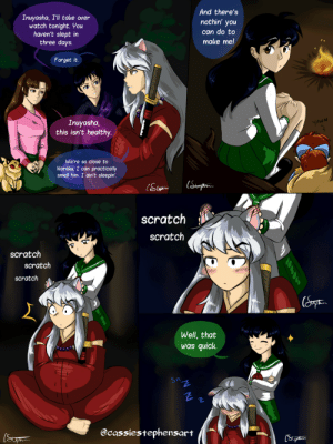 cassiestephensart: I have a headcanon that if Kagome scratches Inuyasha's ears, he gets really relaxed; to the point of even falling asleep.   Instagram: @cassiestephensart Website: cassiestephensart,com Devinatart: @xstolengracex PLEASE DO NOT REPOST. : And there's  Inuyasha, I'll take over  watch tonight. You  haven't slept in  three days.  nothin' you  can do to  make me!  Forget it.  Inuyasha,  this isn't healthy.  YAWN  We're so close to  Naraku, I can practically  smell him. I ain't sleepin'.  (Styph  scratch  scratch  Scratch  scratch  scratch  Well, that  was quick.  Sn  @cassiestephensart  (Supn  (Supt  N N cassiestephensart: I have a headcanon that if Kagome scratches Inuyasha's ears, he gets really relaxed; to the point of even falling asleep.   Instagram: @cassiestephensart Website: cassiestephensart,com Devinatart: @xstolengracex PLEASE DO NOT REPOST.