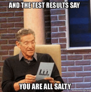 "Maury, Memes, and Being Salty: AND THETEST RESULTS SAY  maury  YOU ARE ALL SALTY  makeameme.org ""And the rest results say you are all salty."" #memes #funnymemes #funnyquotes #salty #youresalty"