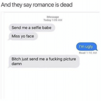 Tumblr, Babes, and Romance: And they say romance is dead  i Message  Today 1:09 AM  Send me a selfie babe  Miss yo face  m ugly  Read 1:10 AM  Bitch just send me a fucking picture  damn hot damn sextplay wtab . - Follow @whattheactualbruh for more😂😆👌🏼
