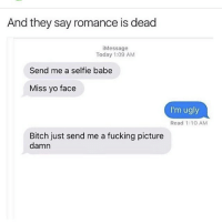 Memes, Babes, and 🤖: And they say romance is dead  Message  Today 1:09 AM  Send me a selfie babe  Miss yo face  I'm ugly  Read 1:10 AM  Bitch just send me a fucking picture  damn ME ME ME