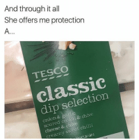 😂😂😂 - Follow @carlbradbury: And through it all  She offers me protection  TESCO  classic  dip selection  onion & garlic  soured cream & chive  cheese & chive  creamy sweet chilli  paetarians  Neo 😂😂😂 - Follow @carlbradbury
