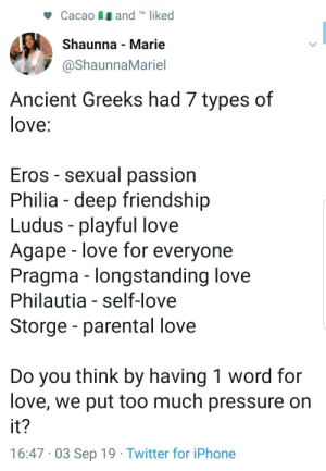 I think so: and TM liked  Cacao  Shaunna Marie  @ShaunnaMariel  Ancient Greeks had 7 types of  love:  Eros - sexual passion  Philia deep friendship  Ludus playful love  Agape love for everyone  Pragma - longstanding love  Philautia - self-love  Storge - parental love  Do you think by having 1 word for  love, we put too much pressure on  it?  16:47 03 Sep 19 Twitter for iPhone I think so