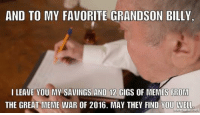Great Meme War: AND TO MY FAVORITE GRANDSON BILLY  i LEAVE YOU MY SAVINGS AND 12  GIGS OF MEMES FROM  THE GREAT MEME WAR OF 2016. MAY THEY FIND YOU WELL  mematiCmet
