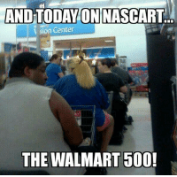 Wal Mart Meme: AND TODAY ON NASCART  sion Center  THE WALMART 500!