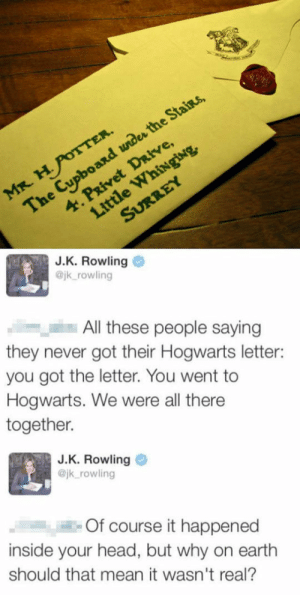 srsfunny:J. K. Rowling On Your Hogwarts Letter: and under  et Drirve,  4. Privet  J.K. Rowling  @jk rowling  All these people saying  they never got their Hogwarts letter:  you got the letter. You went to  Hogwarts. We were all there  together.  J.K. Rowling  @jk rowling  Of course it happened  inside your head, but why on earth  should that mean it wasn't real? srsfunny:J. K. Rowling On Your Hogwarts Letter