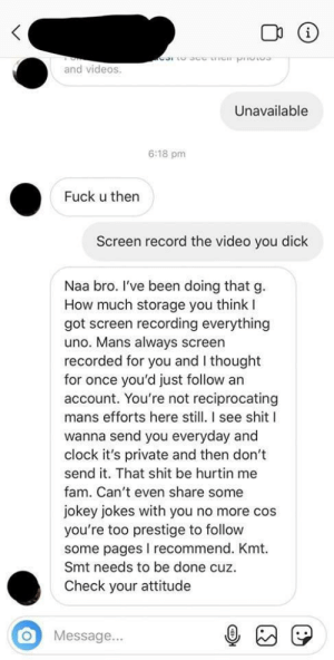 That's one more reason to use reddit: and videos  Unavailable  6:18 pm  Fuck u then  Screen record the video you dick  Naa bro. l've been doing that g  How much storage you think l  got screen recording everything  uno. Mans always screen  recorded for you and I thought  for once you'd just follow an  account. You're not reciprocating  mans efforts here still. I see shitI  wanna send you everyday and  clock it's private and then don't  send it. That shit be hurtin me  fam. Can't even share some  jokey jokes with you no more cos  you're too prestige to follow  some pages I recommend. Kmt.  Smt needs to be done cuz  Check your attitude  O Message... That's one more reason to use reddit