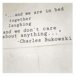 Charles Bukowski, Bukowski, and Don: . and we are in bed  together  laughing  and we don t care  about anything  Charles Bukowski