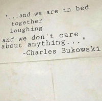 Charles Bukowski, Bukowski, and Laughing: and we are in bed  together  laughing  and we don't care  about anything  Charles Bukowski
