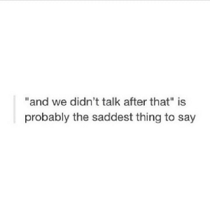 """https://iglovequotes.net/: """"and we didn't talk after that"""" is  probably the saddest thing to say https://iglovequotes.net/"""