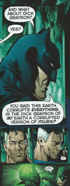 Shit, Superman, and Target: AND WHAT  GRAYSON?  ABOUT DICK  YES?  YOU SAID THIS EARTH  CORRUPTS EVERYTHING.  IS THE DICK GRAYSON OF  MY EARTH A CORRUPTED  VERSION OF YOURS?   NO   I DIDN'T  THINK SO ladyloveandjustice:  kleine-asbar: Reminder that Bruce once kept a whole world from getting destroyed because Dick was in it. like this exchange is literally: Depressed Earth 2 Superman: Everything on ur earth is a corrupted version of mine it all sucks Bruce: excuse u but my son is the objectively most perfect son out all the possible universes DE2S: shit…ur right… Bruce: YOU'RE DAMN FUCKIN' RIGHT I'M RIGHT