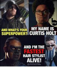 Arrow Has Been Pretty Good Honestly. Current Favorite out of the 4 CW Shows. My Baby finally becoming better Arrow MrTerrific TheFlash: AND WHATIS YOUR MY NAME IS  SUPERPOWER? CURTIS HOLT  AND IM THE  FASTEST  HAIR STYLIST  ALIVE!  IGIBLERD.VISION  @JUSTICE LEAGUE MEMES Arrow Has Been Pretty Good Honestly. Current Favorite out of the 4 CW Shows. My Baby finally becoming better Arrow MrTerrific TheFlash