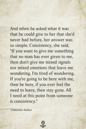 "Consistency: And when he asked what it was  that he could give to her that she'd  never had before, her answer was  so simple. Consistency, she said.  ""If you want to give me something  that no man has ever given to me,  then don't give me mixed signals  nor mixed emotions that leave me  wondering. I'm tired of wondering.  If you're going to be here with me,  then be here, if you ever feel the  need to leave, then stay gone. All  I need at this point from someone  is consistency.""  -Unknown Author  BELATIONSHIP  LES"